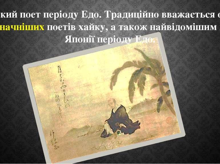японський поет періоду Едо. Традиційно вважається одним з найвизначніших поет...