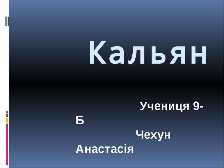 Кальян Учениця 9-Б Чехун Анастасія