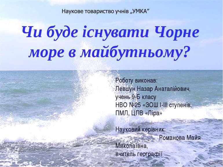 Чи буде існувати Чорне море в майбутньому? Роботу виконав: Левшун Назар Аната...