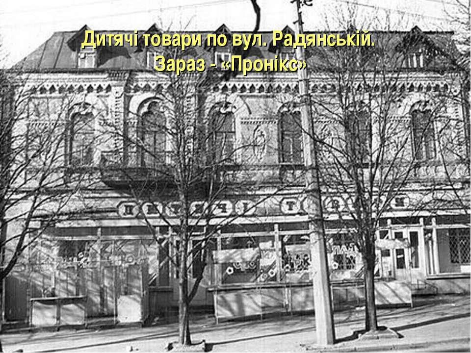 Дитячі товари по вул. Радянській. Зараз- «Пронікс»