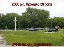 Музей техніки ліквідаторів 2006 рік. Пройшло 20 років