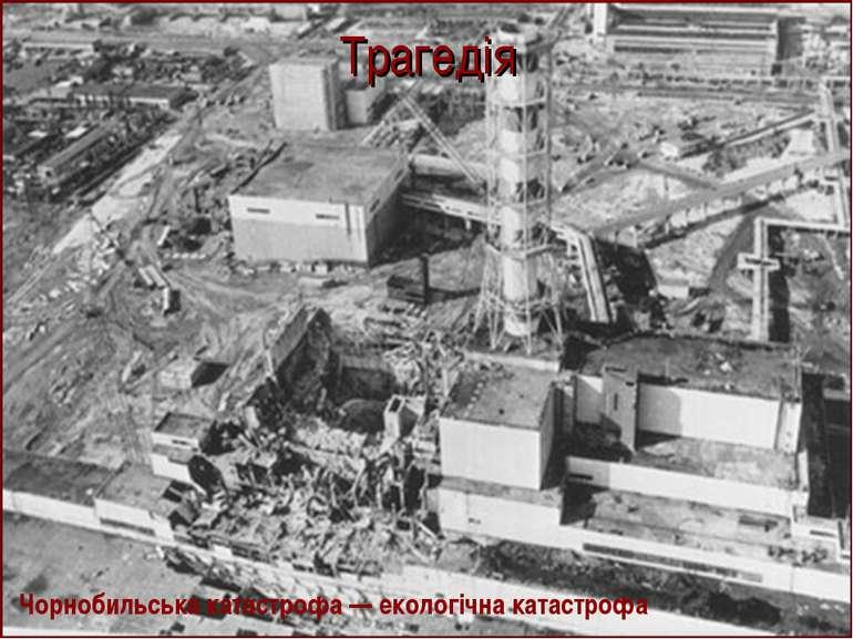 Трагедія Чорнобильська катастрофа — екологічна катастрофа