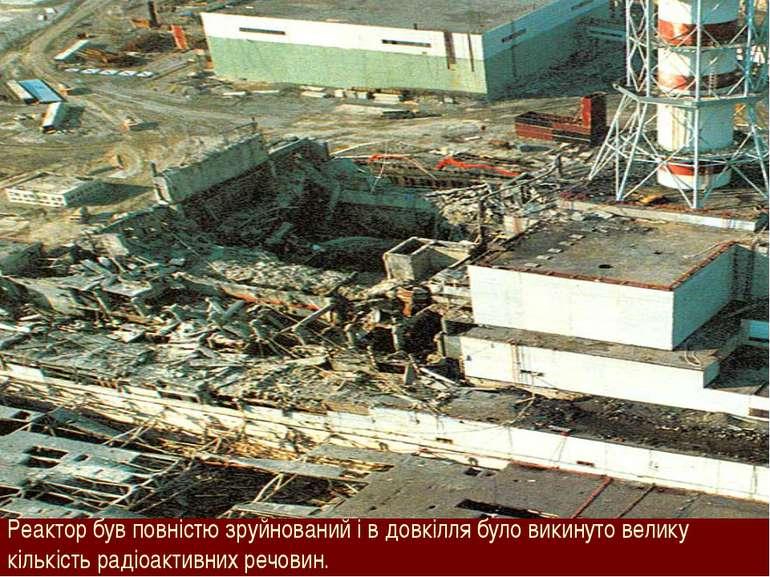 Реактор був повністю зруйнований і в довкілля було викинуто велику кількість ...