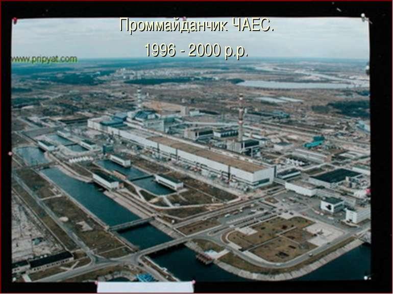Проммайданчик ЧАЕС. 1996 - 2000 р.р.