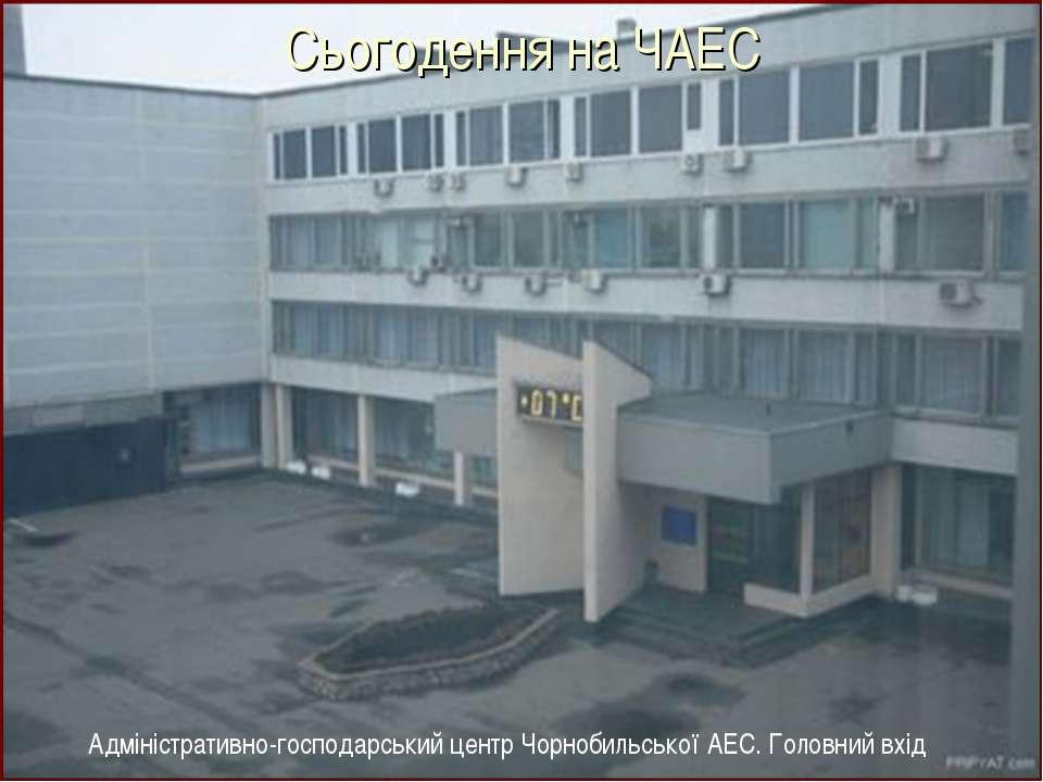 Адміністративно-господарський центр Чорнобильської АЕС. Головний вхід Сьогоде...