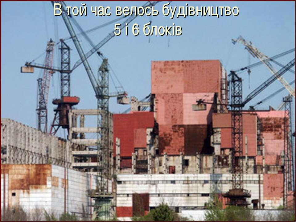 В той час велось будівництво 5 і 6 блоків