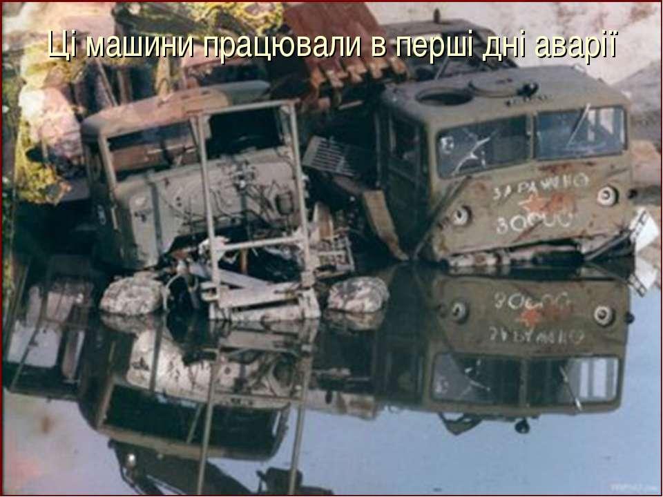 Ці машини працювали в перші дні аварії