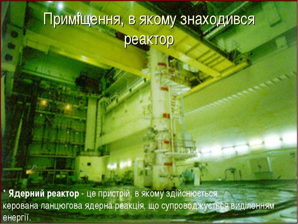 Приміщення, в якому знаходився реактор * Ядерний реактор - це пристрій, в яко...