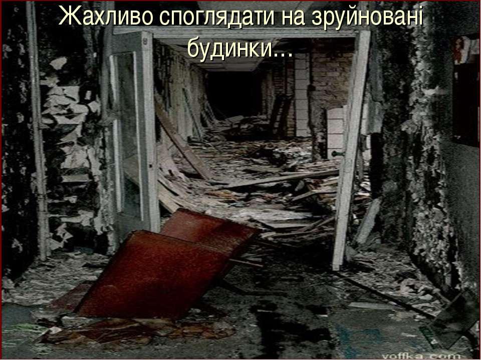Жахливо споглядати на зруйновані будинки…