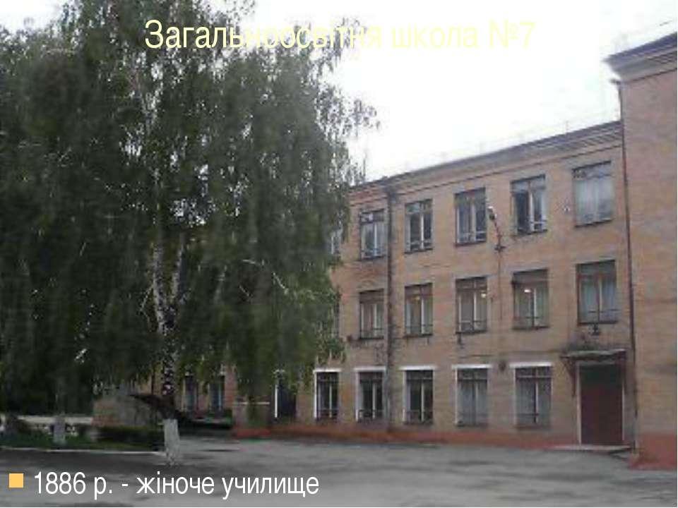 1886 р. - жіноче училище Загальноосвітня школа №7