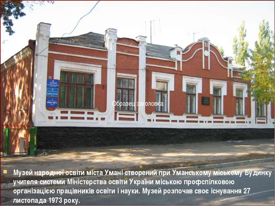 Музей народної освіти міста Умані створений при Уманському міському Будинку у...