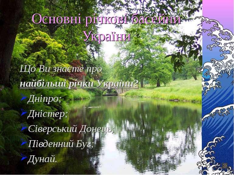 Основні річкові басейни України Що Ви знаєте про найбільші річки України? Дні...