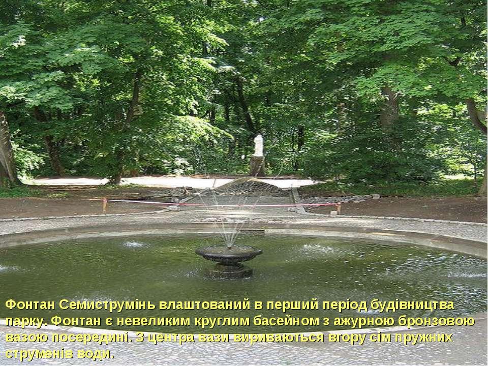 Фонтан Семиструмінь влаштований в перший період будівництва парку. Фонтан є н...