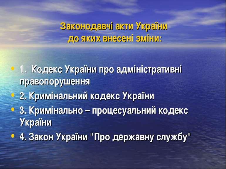 Законодавчі акти України до яких внесені зміни: 1. Кодекс України про адмініс...