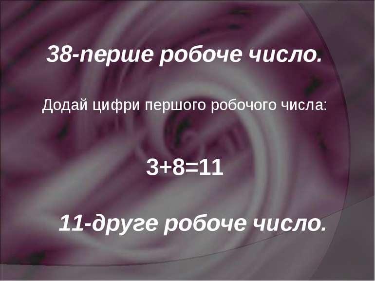 38-перше робоче число. Додай цифри першого робочого числа: 3+8=11 11-друге ро...