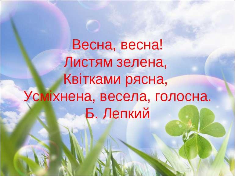 Весна, весна! Листям зелена, Квітками рясна, Усміхнена, весела, голосна. Б. Л...