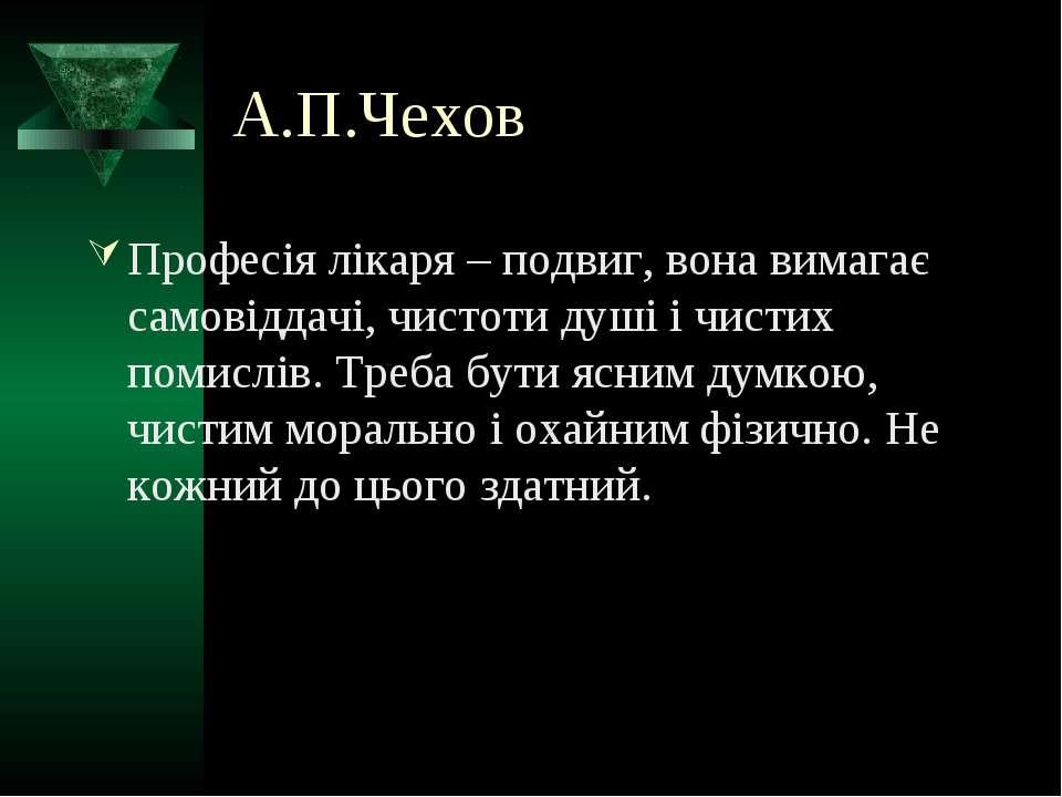 А.П.Чехов Професія лікаря – подвиг, вона вимагає самовіддачі, чистоти душі і ...