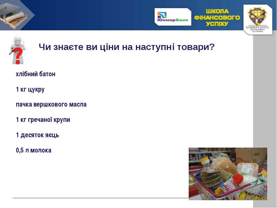 Чи знаєте ви ціни на наступні товари? хлібний батон 1 кг цукру пачка вершково...
