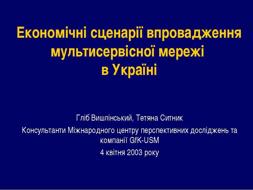 Економічні сценарії впровадження мультисервісної мережі в Україні Гліб Вишлін...