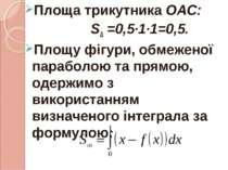 Площа трикутника ОАС: S∆ =0,5∙1∙1=0,5. Площу фігури, обмеженої параболою та п...