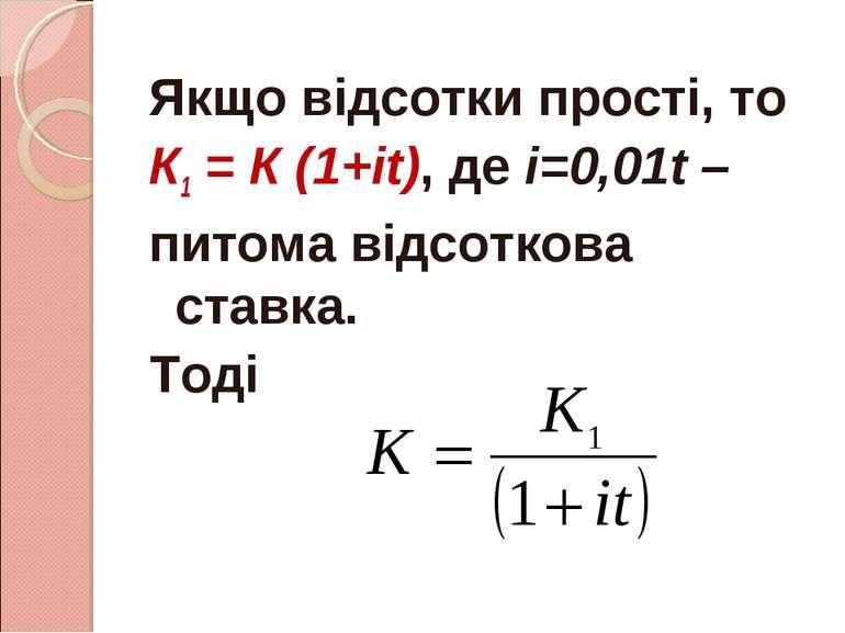 Якщо відсотки прості, то К1 = К (1+іt), де і=0,01t – питома відсоткова ставка...