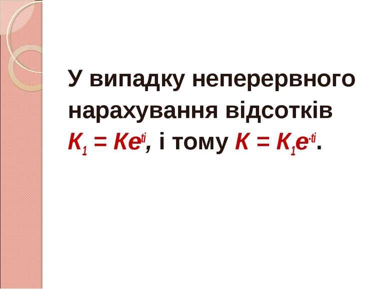 У випадку неперервного нарахування відсотків К1 = Кеtі, і тому К = К1е-tі.