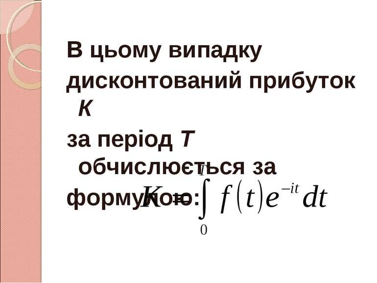 В цьому випадку дисконтований прибуток К за період Т обчислюється за формулою: