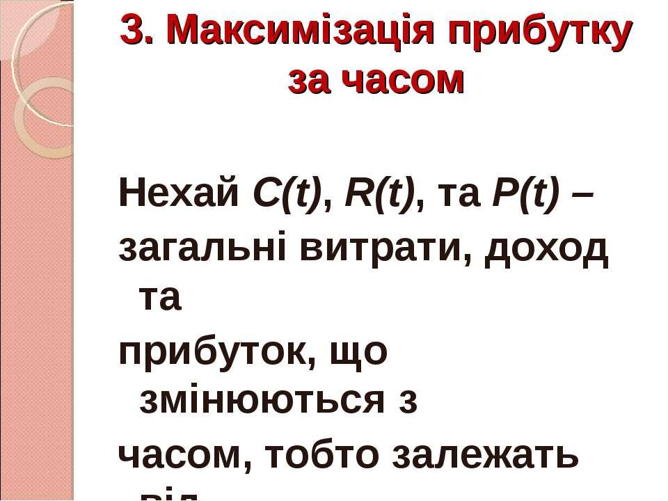 3. Максимізація прибутку за часом Нехай С(t), R(t), та Р(t) – загальні витрат...