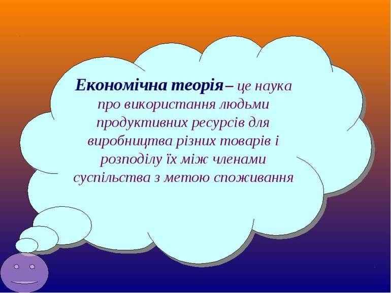Економічна теорія – це наука про використання людьми продуктивних ресурсів дл...