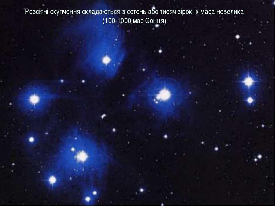 Розсіяні скупчення складаються з сотень або тисяч зірок.Іх маса невелика (100...