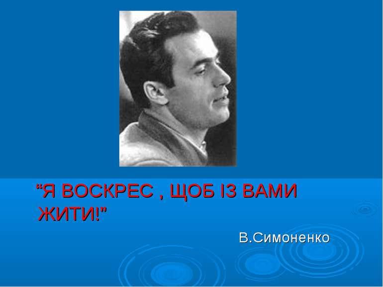"""""""Я ВОСКРЕС , ЩОБ ІЗ ВАМИ ЖИТИ!"""" В.Симоненко"""
