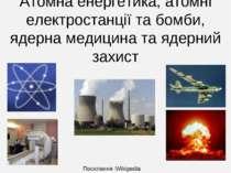Атомна енергетика, атомні електростанції та бомби, ядерна медицина та ядерний...