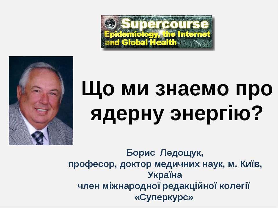Що ми знаемо про ядерну энергію? Борис Ледощук, професор, доктор медичних нау...