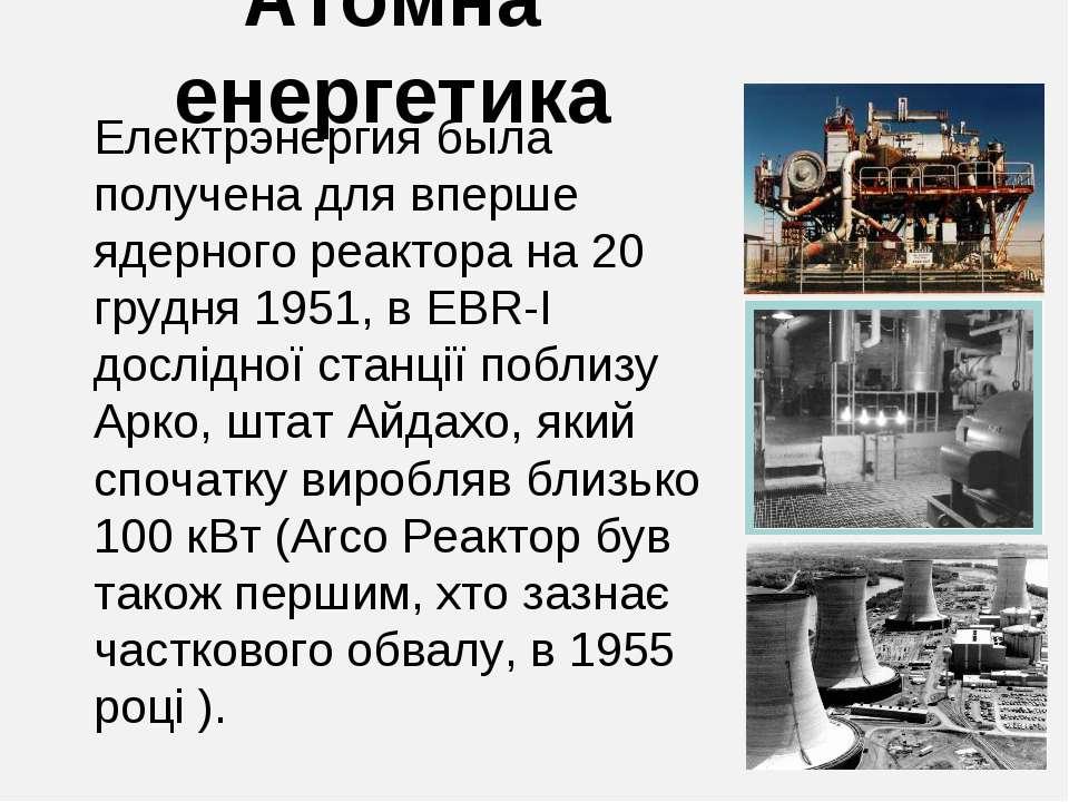 Атомна енергетика Електрэнергия была получена для вперше ядерного реактора на...