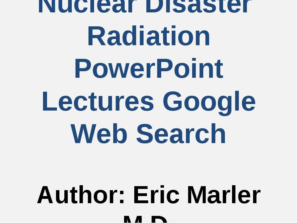 Nuclear Disaster Radiation PowerPoint Lectures Google Web Search Author: Eric...