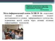 Мета інформатизації освіти ХСШ № 16 - підготовка молодої людини до повноцінно...