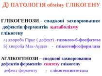 Д) ПАТОЛОГІЯ обміну ГЛІКОГЕНУ ГЛІКОГЕНОЗИ – спадкові захворювання дефектів фе...