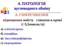 4. ПАТОЛОГІЯ вуглеводного обміну А. ГІПЕРГЛІКЕМІЯ підвищення вмісту глюкози в...
