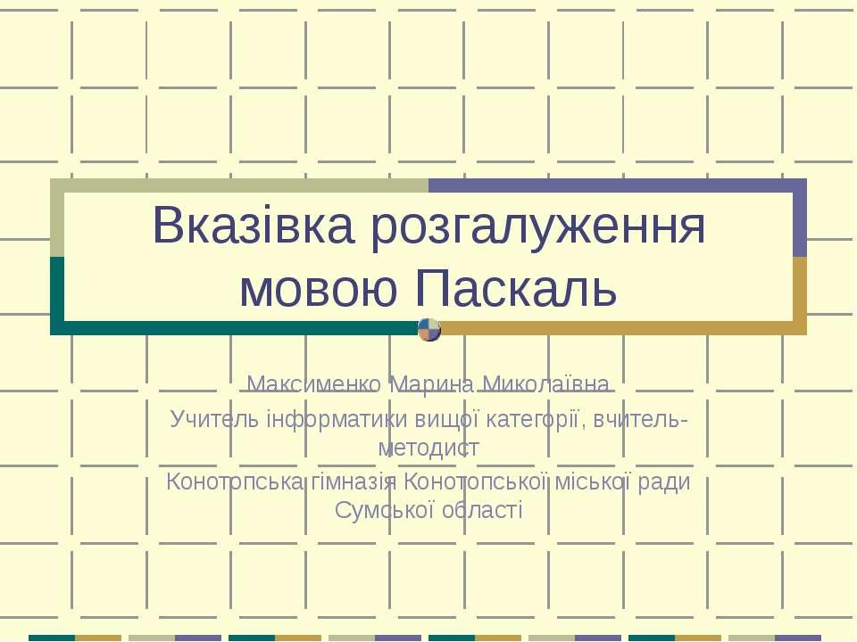 Вказівка розгалуження мовою Паскаль Максименко Марина Миколаївна Учитель інфо...
