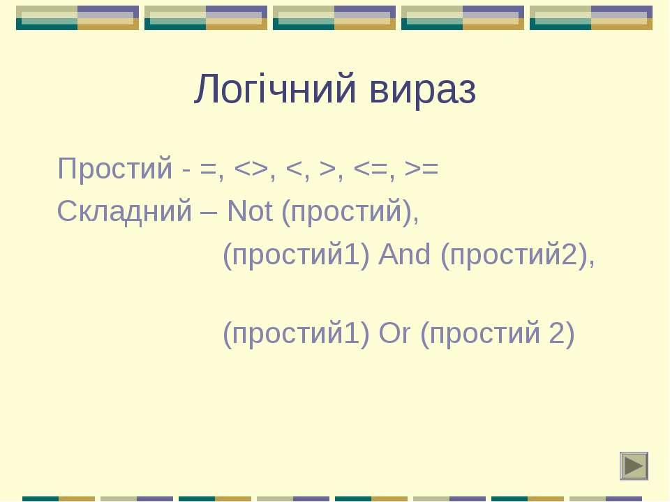 Логічний вираз Простий - =, , , = Складний – Not (простий), (простий1) And (п...