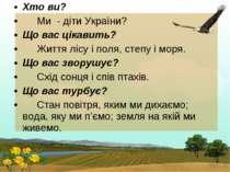 Хто ви? Ми - діти України? Що вас цікавить? Життя лісу і поля, степу і моря. ...
