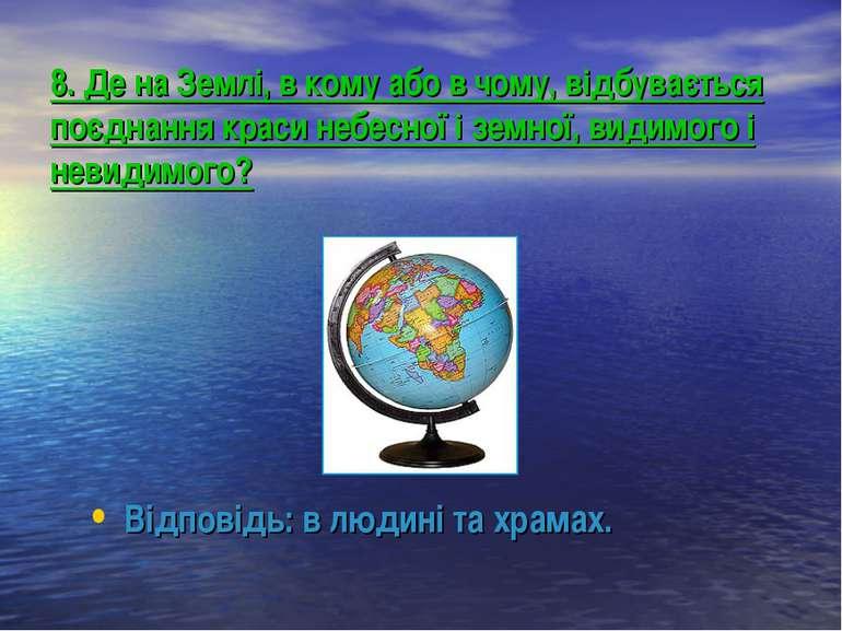 8. Де на Землі, в кому або в чому, відбувається поєднання краси небесної і зе...