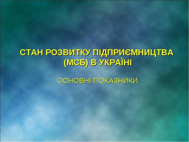 СТАН РОЗВИТКУ ПІДПРИЄМНИЦТВА (МСБ) В УКРАЇНІ ОСНОВНІ ПОКАЗНИКИ