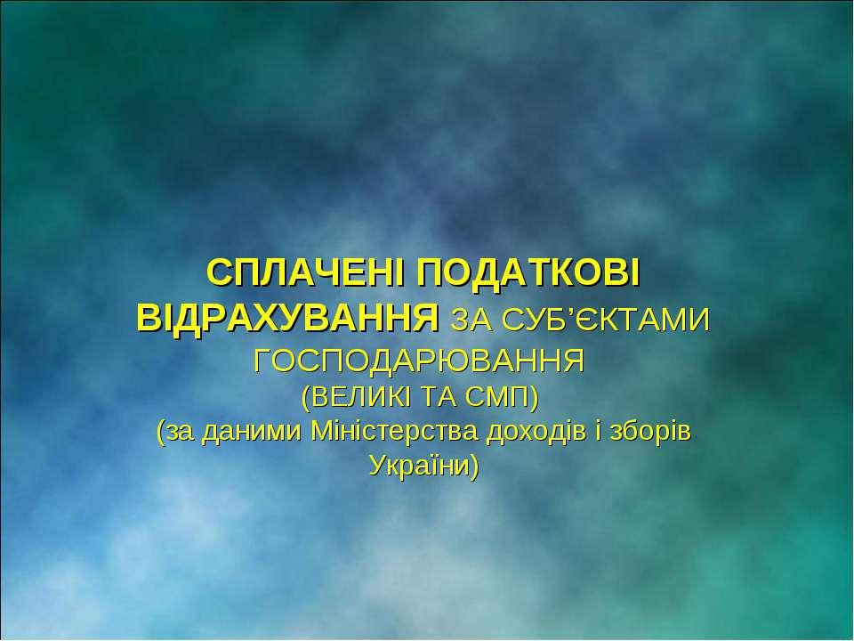 СПЛАЧЕНІ ПОДАТКОВІ ВІДРАХУВАННЯ ЗА СУБ'ЄКТАМИ ГОСПОДАРЮВАННЯ (ВЕЛИКІ ТА СМП) ...