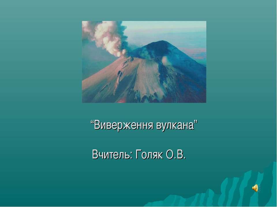 """""""Виверження вулкана"""" Вчитель: Голяк О.В."""