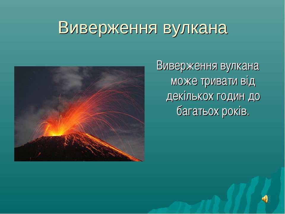 Виверження вулкана Виверження вулкана може тривати від декількох годин до баг...