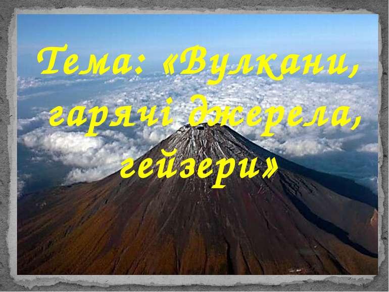 Тема: «Вулкани, гарячі джерела, гейзери»