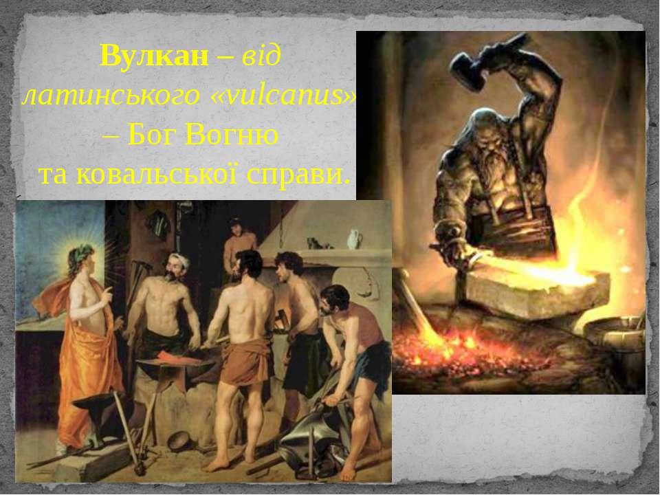Вулкан – від латинського «vulcanus» – Бог Вогню та ковальської справи.