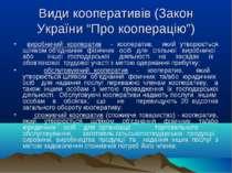 """Види кооперативів (Закон України """"Про кооперацію"""") виробничий кооператив - ко..."""