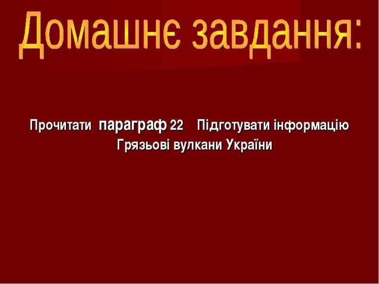 Прочитати параграф 22 Підготувати інформацію Грязьові вулкани України